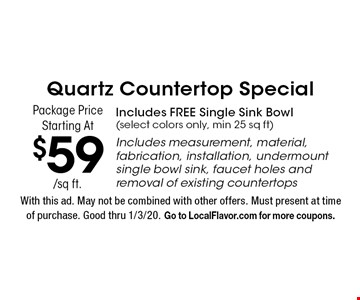 Quartz Countertop Special Package Price Starting At $59/sq ft. Includes FREE Single Sink Bowl(select colors only, min 25 sq ft)Includes measurement, material, fabrication, installation, undermount single bowl sink, faucet holes and removal of existing countertops. With this ad. May not be combined with other offers. Must present at time of purchase. Good thru 1/3/20. Go to LocalFlavor.com for more coupons.
