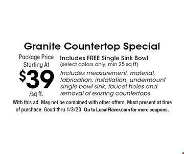 Granite Countertop Special Package Price Starting At $39/sq ft. Includes FREE Single Sink Bowl (select colors only, min 25 sq ft). Includes measurement, material, fabrication, installation, undermount single bowl sink, faucet holes and removal of existing countertops. With this ad. May not be combined with other offers. Must present at time of purchase. Good thru 1/3/20. Go to LocalFlavor.com for more coupons.