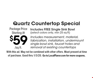 Quartz Countertop Special Package Price Starting At $59/sq ft. Includes FREE Single Sink Bowl (select colors only, min 25 sq ft). Includes measurement, material, fabrication, installation, undermount single bowl sink, faucet holes and removal of existing countertops. With this ad. May not be combined with other offers. Must present at time of purchase. Good thru 1/3/20. Go to LocalFlavor.com for more coupons.