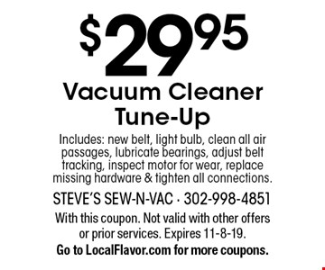 $29.95 Vacuum Cleaner Tune-Up. Includes: new belt, light bulb, clean all air passages, lubricate bearings, adjust belt tracking, inspect motor for wear, replace missing hardware & tighten all connections. With this coupon. Not valid with other offers or prior services. Expires 11-8-19. Go to LocalFlavor.com for more coupons.