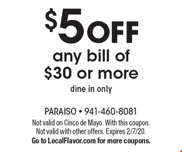 $5 off any bill of $30 or more dine in only. Not valid on Cinco de Mayo. With this coupon. Not valid with other offers. Expires 2/7/20. Go to LocalFlavor.com for more coupons.