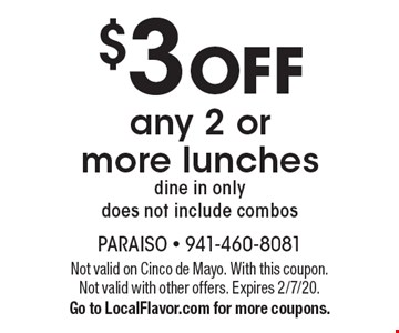 $3 off any 2 or more lunches. Dine in only. Does not include combos. Not valid on Cinco de Mayo. With this coupon. Not valid with other offers. Expires 2/7/20. Go to LocalFlavor.com for more coupons.
