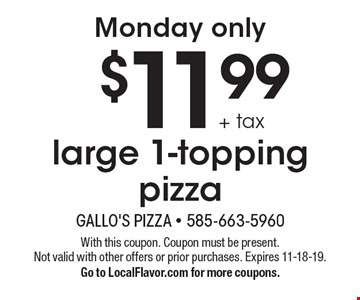 Monday only - $11.99 + tax large 1-topping pizza. With this coupon. Coupon must be present. Not valid with other offers or prior purchases. Expires 11-18-19. Go to LocalFlavor.com for more coupons.