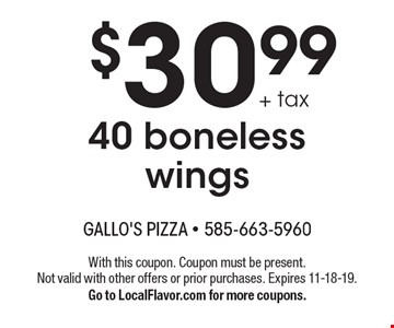 $30.99 + tax 40 boneless wings. With this coupon. Coupon must be present. Not valid with other offers or prior purchases. Expires 11-18-19. Go to LocalFlavor.com for more coupons.