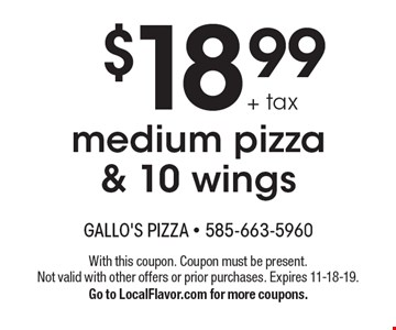 $18.99 + tax medium pizza & 10 wings. With this coupon. Coupon must be present. Not valid with other offers or prior purchases. Expires 11-18-19. Go to LocalFlavor.com for more coupons.