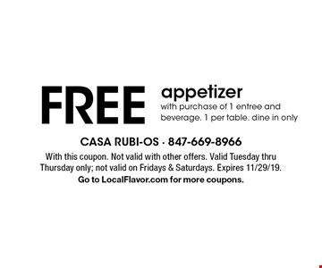 FREE appetizerwith purchase of 1 entree and beverage. 1 per table. dine in only. With this coupon. Not valid with other offers. Valid Tuesday thru Thursday only; not valid on Fridays & Saturdays. Expires 11/29/19. Go to LocalFlavor.com for more coupons.