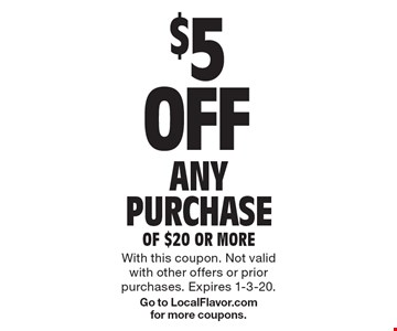 $5 OFF ANY PURCHASE OF $20 OR MORE. With this coupon. Not valid with other offers or prior purchases. Expires 1-3-20.Go to LocalFlavor.com for more coupons.