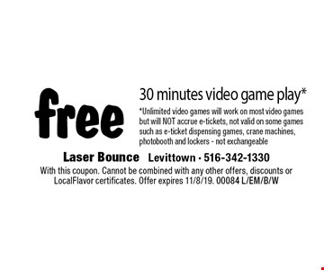 Free 30 minutes video game play*. *Unlimited video games will work on most video games but will NOT accrue e-tickets, not valid on some games such as e-ticket dispensing games, crane machines, photobooth and lockers - not exchangeable. With this coupon. Cannot be combined with any other offers, discounts or LocalFlavor certificates. Offer expires 11/8/19. 00084 L/EM/B/W