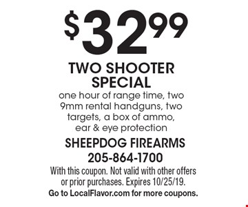 $32.99 TWO SHOOTER SPECIAL one hour of range time, two 9mm rental handguns, two targets, a box of ammo, ear & eye protection. With this coupon. Not valid with other offers or prior purchases. Expires 10/25/19. Go to LocalFlavor.com for more coupons.