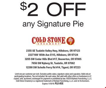 $2 OFF any Signature Pie. Limit one per customer per visit. Excludes petite cakes, signature cakes and cupcakes. Valid only at participating locations. Tax not included. No cash value. Not valid with other offers or fundraisers or if copied, sold, auctioned, exchanged for payment or prohibited by law. 2019 Kahala Franchising, L.L.C. Cold Stone Creamery is a registered trademark of Kahala Franchising, L.L.C. and /or its licensors. Expires 11/8/19. PLU #XX