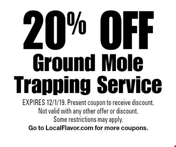 20% off Ground Mole Trapping Service. EXPIRES 12/1/19. Present coupon to receive discount. Not valid with any other offer or discount. Some restrictions may apply.Go to LocalFlavor.com for more coupons.