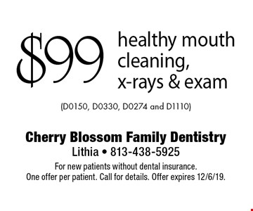 $99 healthy mouth cleaning, x-rays & exam (D0150, D0330, D0274 and D1110). For new patients without dental insurance. One offer per patient. Call for details. Offer expires 12/6/19.