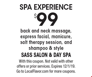$99 SPA EXPERIENCE. back and neck massage, express facial, manicure, salt therapy session, and shampoo & style. With this coupon. Not valid with other offers or prior services. Expires 12/1/19. Go to LocalFlavor.com for more coupons.