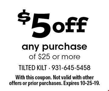 $5 off any purchase of $25 or more. With this coupon. Not valid with other offers or prior purchases. Expires 10-25-19.