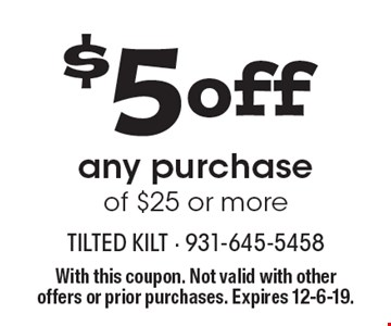 $5 off any purchase of $25 or more. With this coupon. Not valid with other offers or prior purchases. Expires 12-6-19.