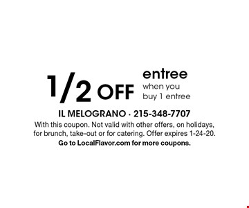 1/2 off entree when you buy 1 entree. With this coupon. Not valid with other offers, on holidays, for brunch, take-out or for catering. Offer expires 1-24-20. Go to LocalFlavor.com for more coupons.
