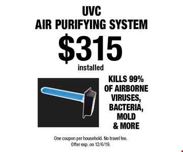 $315 installed UVC Air Purifying System. One coupon per household. No travel fee. Offer exp. on 12/6/19.
