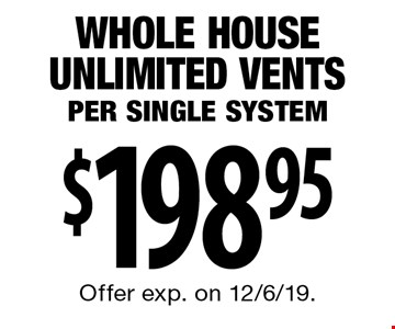 $198.95 Whole House Unlimited Vents Per Single System. Offer exp. on 12/6/19.