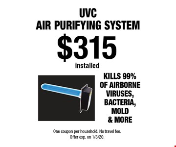 $315 installed UVC Air Purifying System. One coupon per household. No travel fee. Offer exp. on 1/3/20.