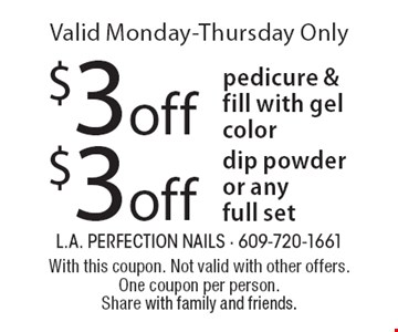 $3 off dip powder or any full set. $3 off pedicure & fill with gel color. Valid Monday-Thursday Only. With this coupon. Not valid with other offers. One coupon per person. Share with family and friends.