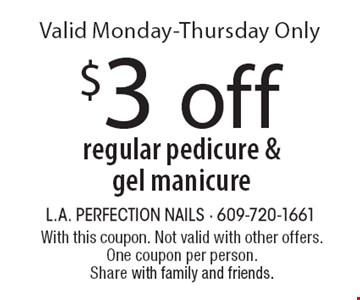 $3 off regular pedicure & gel manicure. Valid Monday-Thursday Only. With this coupon. Not valid with other offers. One coupon per person. Share with family and friends.
