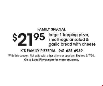 Family Special - $21.95 large 1 topping pizza, small regular salad & garlic bread with cheese. With this coupon. Not valid with other offers or specials. Expires 2/7/20. Go to LocalFlavor.com for more coupons.