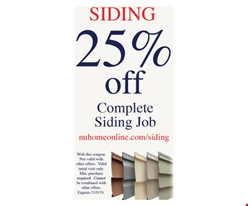 Siding. 25% off complete siding Job. With this coupon. Not valid with other offers. Valid initial visit only. Min. purchase required. Cannot be combined with other offers.