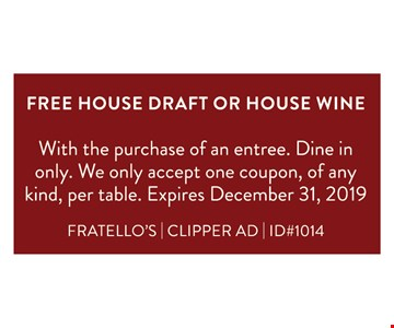 FREE House Draft Or House Wine.With the purchase of an entree. Dine in only. We only accept one coupon, of any kind, per table. Expires 12/1/19. FRATELLO'S | CLIPPER AD | ID#1014