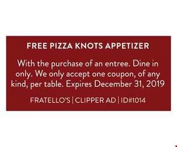 Free Pizza Knots Appetizer !With the purchase of an entree. Dine in only. We only accept one coupon, of any kind, per table. Expires 12/31/19.FRATELLO'S | CLIPPER AD | ID#1014