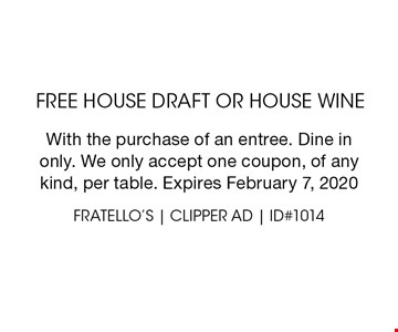 free house draft or house wine. With the purchase of an entree. Dine inonly. We only accept one coupon, of anykind, per table. Expires February 7, 2020