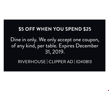 $5 Off when you spend $25. Dine in only. We only accept one coupon, of any kind, per table. Expires12/31/19. RIVERHOUSE   CLIPPER AD   ID#0813