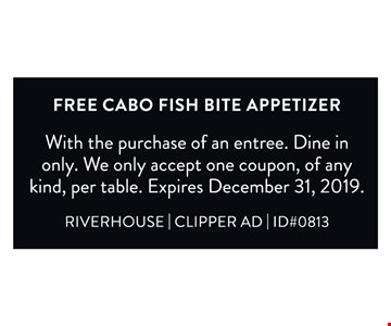 Free cabo fish bite appetizer. With the purchase of an entree. Dine in only. We only accept one coupon, of any kind, per table. Expires12/31/19. RIVERHOUSE   CLIPPER AD   ID#0813