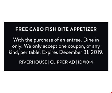 Free cabo fish bite appetizer. With the purchase of an entree. Dine in only. We only accept one coupon, of any kind, per table. Expires 12/31/19. RIVERHOUSE   CLIPPER AD   ID#1014