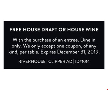 Free house draft or house wine. With the purchase of an entree. Dine in only. We only accept one coupon, of any kind, per table. Expires 12/31/19. RIVERHOUSE   CLIPPER AD   ID#1014