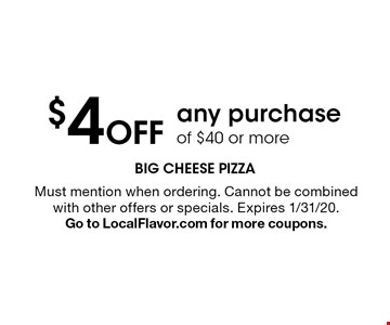 $4 Off any purchase of $40 or more. Must mention when ordering. Cannot be combined with other offers or specials. Expires 1/31/20. Go to LocalFlavor.com for more coupons.