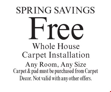 Spring Savings Free Whole House Carpet Installation Any Room, Any Size Carpet & pad must be purchased from Carpet Decor. Not valid with any other offers.. Offer expires 11-8-19.
