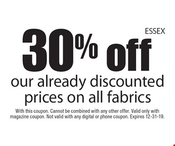 30% offour already discounted prices on all fabrics. With this coupon. Cannot be combined with any other offer. Valid only with magazine coupon. Not valid with any digital or phone coupon. Expires 12-31-19.