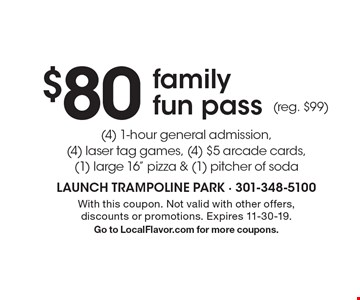 $80 family fun pass. (4) 1-hour general admission, (4) laser tag games, (4) $5 arcade cards, (1) large 16