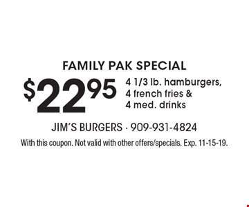 FAMILY PAK SPECIAL $22.95 for 4 1/3 lb. hamburgers, 4 french fries & 4 med. drinks. With this coupon. Not valid with other offers/specials. Exp. 11-15-19.