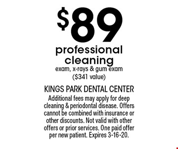 $89 professional cleaning exam, x-rays & gum exam ($341 value). Additional fees may apply for deep cleaning & periodontal disease. Offers cannot be combined with insurance or other discounts. Not valid with other offers or prior services. One paid offer per new patient. Expires 3-16-20.