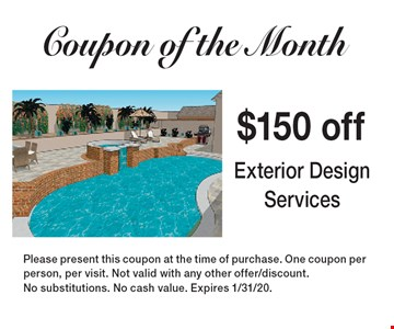 Coupon of the Month $150 off Exterior Design Services. Please present this coupon at the time of purchase. One coupon perperson, per visit. Not valid with any other offer/discount. No substitutions. No cash value. Expires 1/31/20.