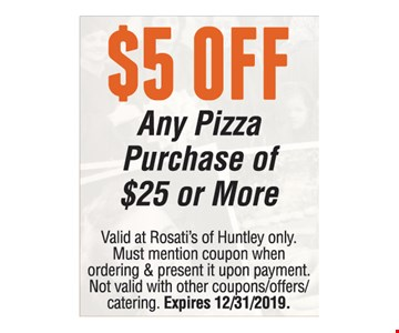 $5 off any pizza purchase of $25 or More. Valid at Rosati's of Huntley only. Must mention coupon when ordering & present it upon payment. Not valid with other coupons/offers/catering. Expires 12/31/19.