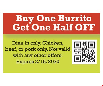 Buy one burrito get one half offDine in only. Chicken, Beef, or pork only. Not valid with any other offers. Expires 02/15/20