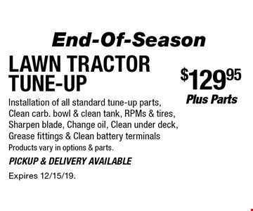 End-Of-Season. Lawn Tractor Tune-Up $129.95 plus Parts. Installation of all standard tune-up parts, Clean carb. bowl & clean tank, RPMs & tires, Sharpen blade, Change oil, Clean under deck, Grease fittings & Clean battery terminals Products vary in options & parts. Pickup & delivery available. Expires 12/15/19.