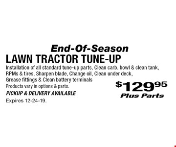 Lawn Tractor Tune-Up End-Of-Season $129.95 plus Parts Installation of all standard tune-up parts, clean carb. bowl & clean tank, RPMs & tires, sharpen blade, change oil, clean under deck, grease fittings & clean battery terminals Products vary in options & parts. Pickup & delivery available. Expires 12-24-19.