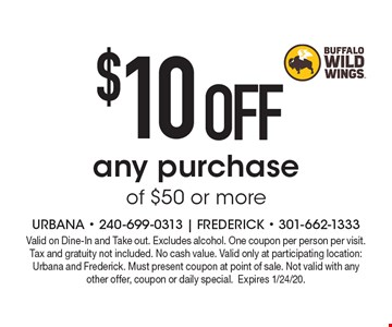 $10 OFF any purchase of $50 or more. Valid on Dine-In and Take out. Excludes alcohol. One coupon per person per visit. Tax and gratuity not included. No cash value. Valid only at participating location: Urbana and Frederick. Must present coupon at point of sale. Not valid with any other offer, coupon or daily special.Expires 1/24/20.