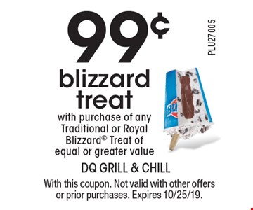 99¢ blizzard treat with purchase of any Traditional or Royal Blizzard Treat of equal or greater value. With this coupon. Not valid with other offers or prior purchases. Expires 10/25/19.