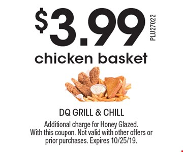 $3.99 chicken basket. Additional charge for Honey Glazed. With this coupon. Not valid with other offers or prior purchases. Expires 10/25/19.