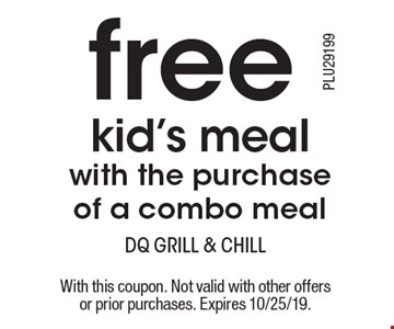 free kid's meal with the purchase of a combo meal. With this coupon. Not valid with other offers or prior purchases. Expires 10/25/19.