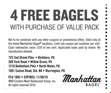 4 FREE BAGELS With purchase of value Pack. Not to be combined with any other coupons or promotional offers. Valid only at the listed Manhattan Bagel locations. Limit one coupon per customer per visit. Cash redemption value 1/20 of one cent. Applicable taxes paid by bearer. No reproduction allowed.PLU 1002 - EXPIRES: 11/30/19